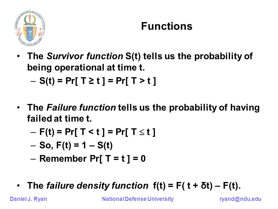 Functions The Survivor function S(t) tells us the probability of being operational at time t. S(t) = Pr[ T ≥ t ] = Pr[ T > t ]